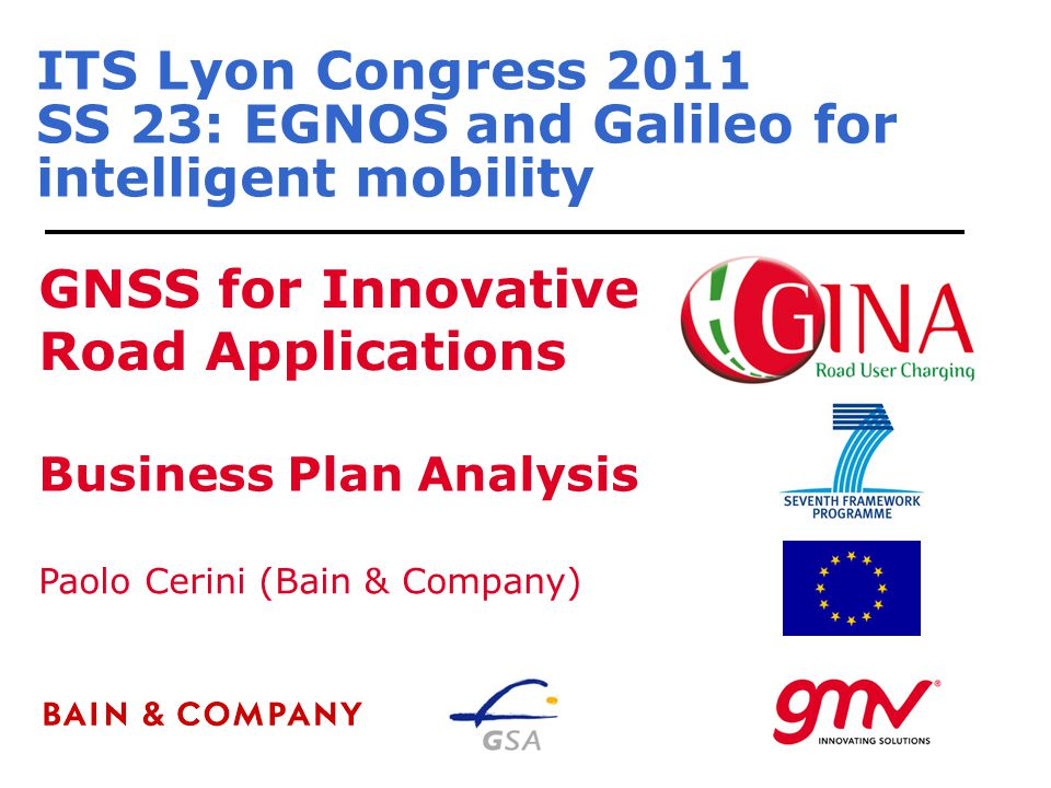 ITS Lyon Congress 2011 SS 23: EGNOS and Galileo for intelligent mobility GNSS for Innovative Road Applications Paolo Cerini (Bain & Company) Business Plan Analysis