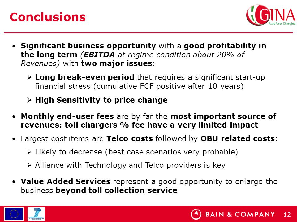 12 Conclusions Significant business opportunity with a good profitability in the long term (EBITDA at regime condition about 20% of Revenues) with two major issues:  Long break-even period that requires a significant start-up financial stress (cumulative FCF positive after 10 years)  High Sensitivity to price change Monthly end-user fees are by far the most important source of revenues: toll chargers % fee have a very limited impact Largest cost items are Telco costs followed by OBU related costs:  Likely to decrease (best case scenarios very probable)  Alliance with Technology and Telco providers is key Value Added Services represent a good opportunity to enlarge the business beyond toll collection service