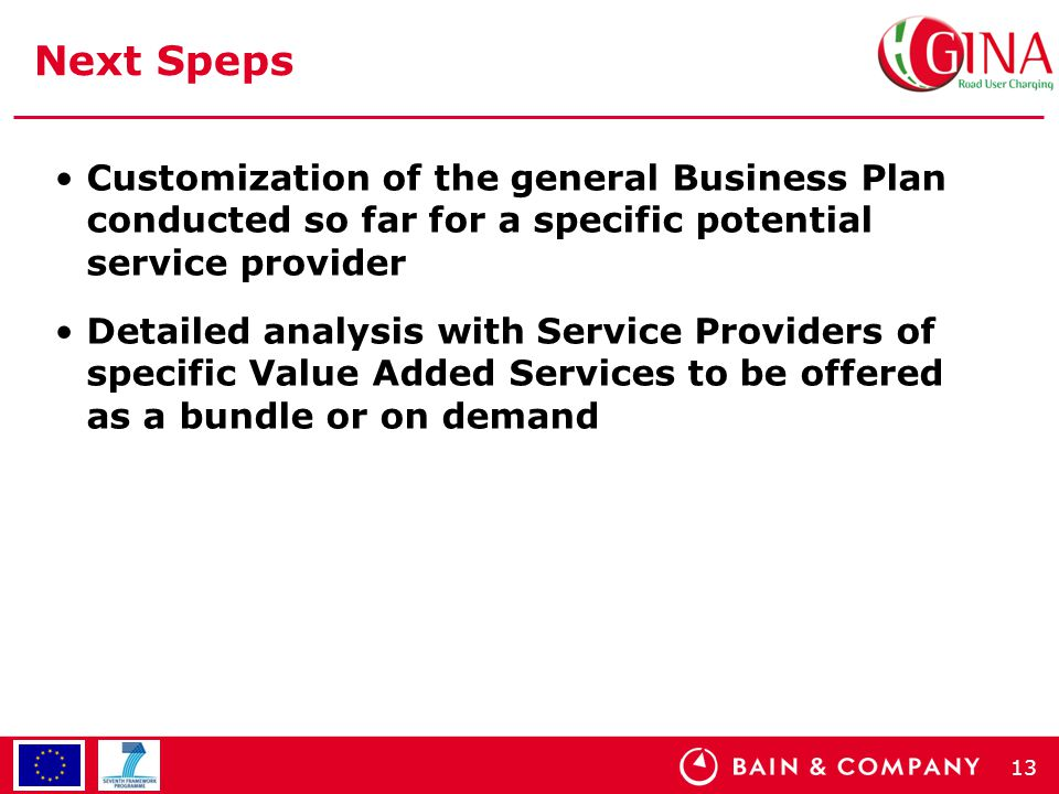 13 Next Speps Customization of the general Business Plan conducted so far for a specific potential service provider Detailed analysis with Service Providers of specific Value Added Services to be offered as a bundle or on demand