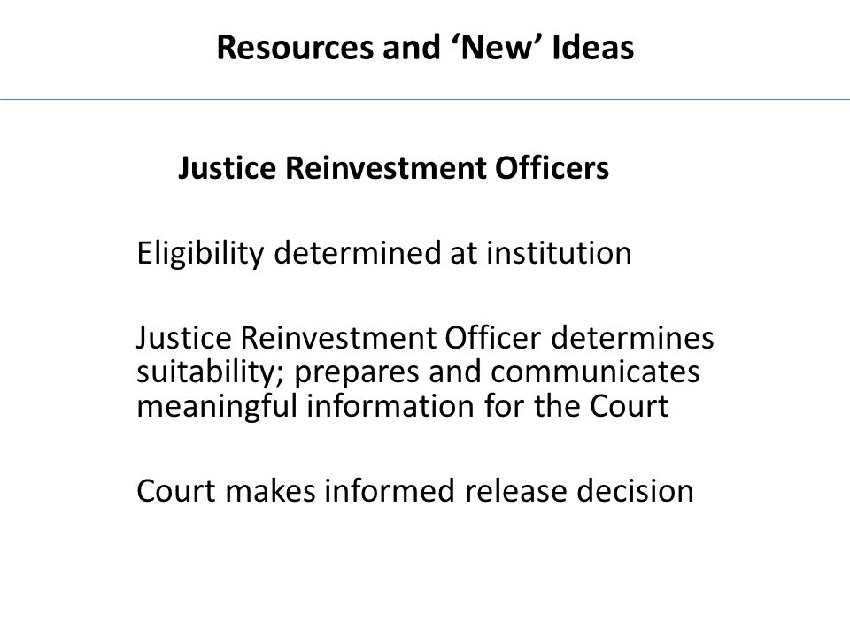 Resources and 'New' Ideas Justice Reinvestment Officers Eligibility determined at institution Justice Reinvestment Officer determines suitability; pre