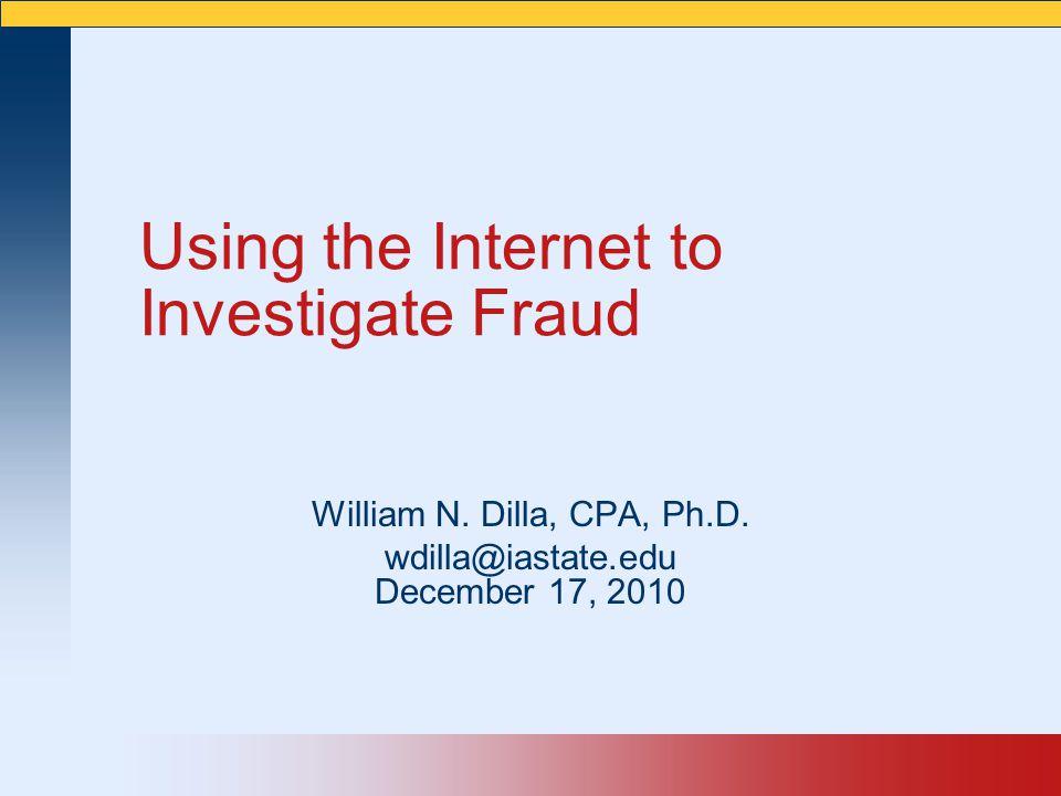 Using the Internet to Investigate Fraud William N. Dilla, CPA, Ph.D. wdilla@iastate.edu December 17, 2010