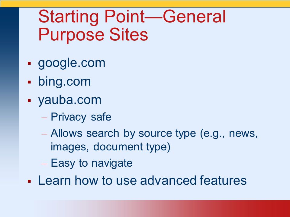 Starting Point—General Purpose Sites  google.com  bing.com  yauba.com – Privacy safe – Allows search by source type (e.g., news, images, document type) – Easy to navigate  Learn how to use advanced features