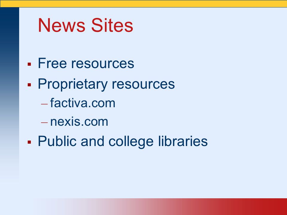 News Sites  Free resources  Proprietary resources – factiva.com – nexis.com  Public and college libraries