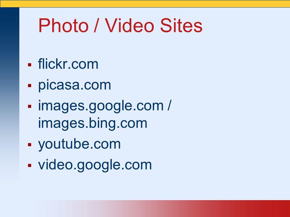 Photo / Video Sites  flickr.com  picasa.com  images.google.com / images.bing.com  youtube.com  video.google.com