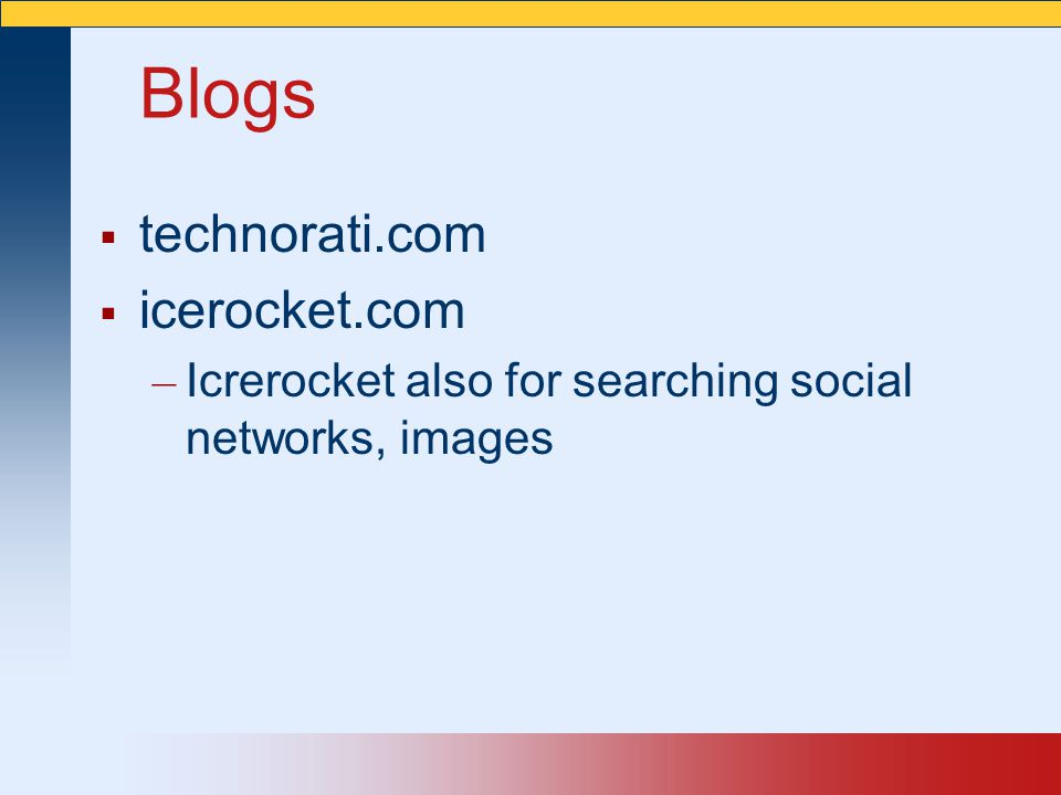 Blogs  technorati.com  icerocket.com – Icrerocket also for searching social networks, images