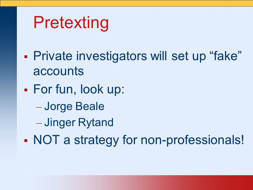 """Pretexting  Private investigators will set up """"fake"""" accounts  For fun, look up: – Jorge Beale – Jinger Rytand  NOT a strategy for non-professional"""