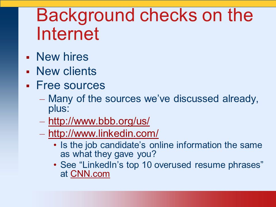 Background checks on the Internet  New hires  New clients  Free sources – Many of the sources we've discussed already, plus: – http://www.bbb.org/u