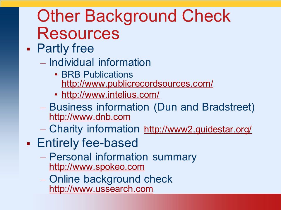 Other Background Check Resources  Partly free – Individual information BRB Publications http://www.publicrecordsources.com/ http://www.publicrecordsources.com/ http://www.intelius.com/ – Business information (Dun and Bradstreet) http://www.dnb.com http://www.dnb.com – Charity information http://www2.guidestar.org/ http://www2.guidestar.org/  Entirely fee-based – Personal information summary http://www.spokeo.com http://www.spokeo.com – Online background check http://www.ussearch.com http://www.ussearch.com