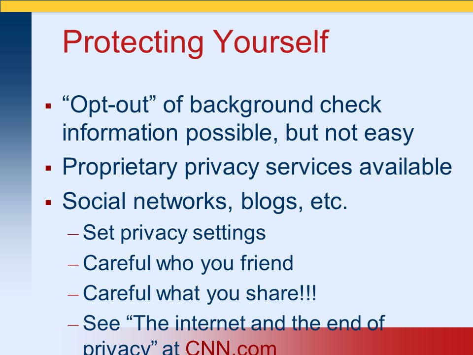 """Protecting Yourself  """"Opt-out"""" of background check information possible, but not easy  Proprietary privacy services available  Social networks, blo"""