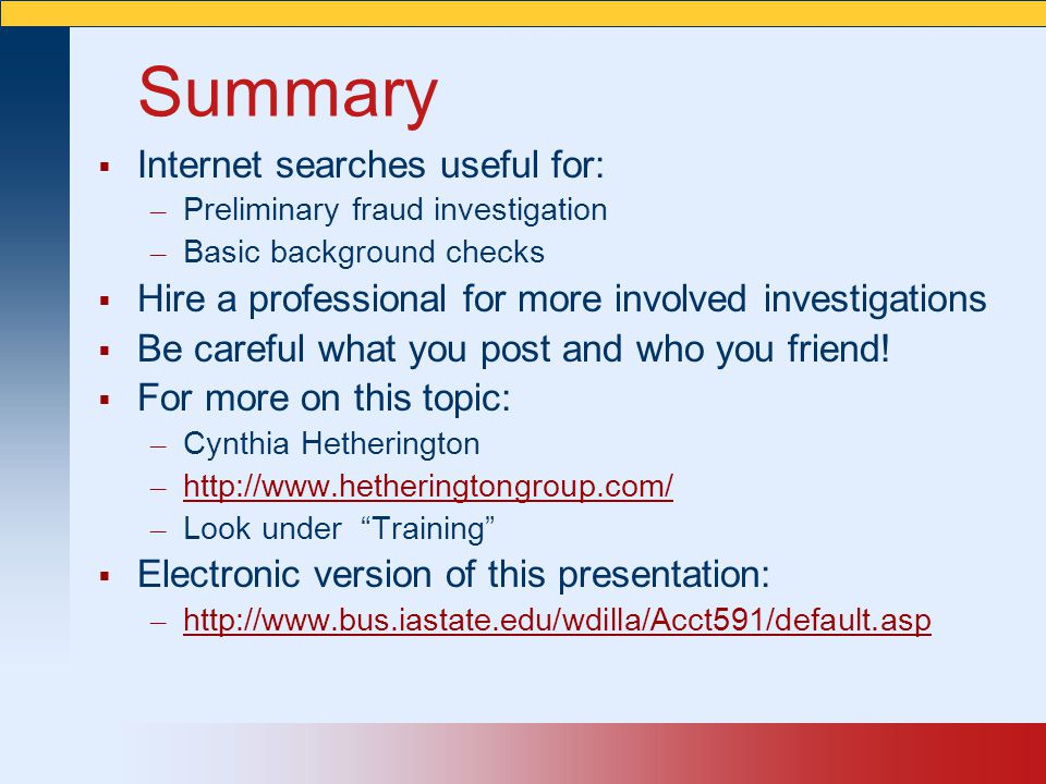 Summary  Internet searches useful for: – Preliminary fraud investigation – Basic background checks  Hire a professional for more involved investigat