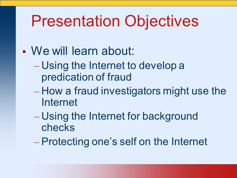Presentation Objectives  We will learn about: – Using the Internet to develop a predication of fraud – How a fraud investigators might use the Internet – Using the Internet for background checks – Protecting one's self on the Internet
