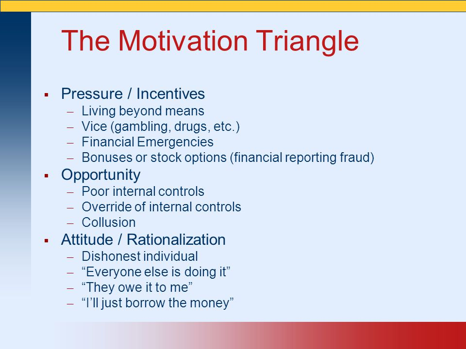 The Motivation Triangle  Pressure / Incentives – Living beyond means – Vice (gambling, drugs, etc.) – Financial Emergencies – Bonuses or stock option