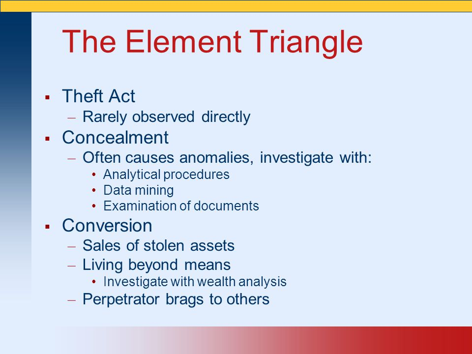 The Element Triangle  Theft Act – Rarely observed directly  Concealment – Often causes anomalies, investigate with: Analytical procedures Data minin