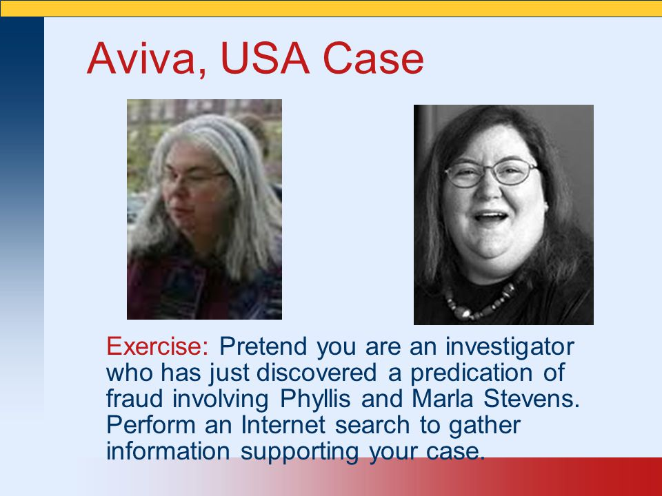 Aviva, USA Case Exercise: Pretend you are an investigator who has just discovered a predication of fraud involving Phyllis and Marla Stevens. Perform