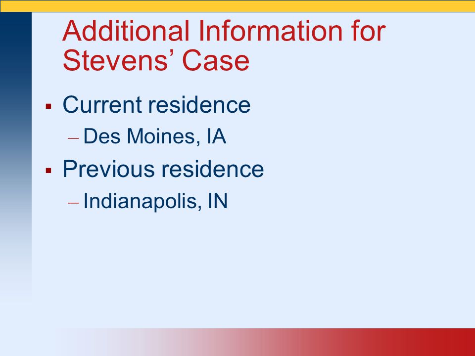 Additional Information for Stevens' Case  Current residence – Des Moines, IA  Previous residence – Indianapolis, IN
