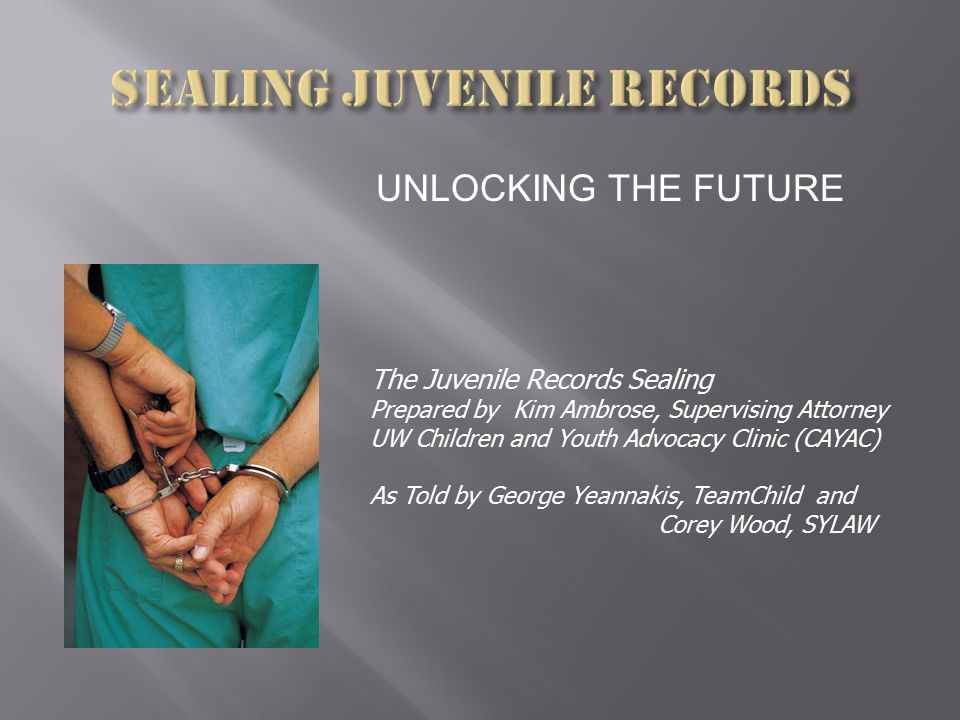 UNLOCKING THE FUTURE The Juvenile Records Sealing Prepared by Kim Ambrose, Supervising Attorney UW Children and Youth Advocacy Clinic (CAYAC) As Told by George Yeannakis, TeamChild and Corey Wood, SYLAW