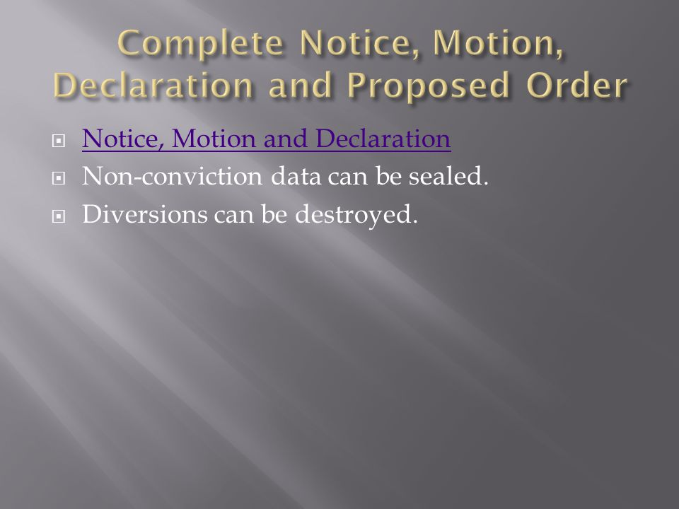  Notice, Motion and Declaration Notice, Motion and Declaration  Non-conviction data can be sealed.  Diversions can be destroyed.