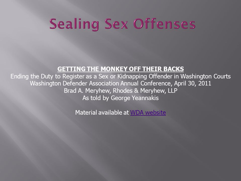 GETTING THE MONKEY OFF THEIR BACKS Ending the Duty to Register as a Sex or Kidnapping Offender in Washington Courts Washington Defender Association Annual Conference, April 30, 2011 Brad A.
