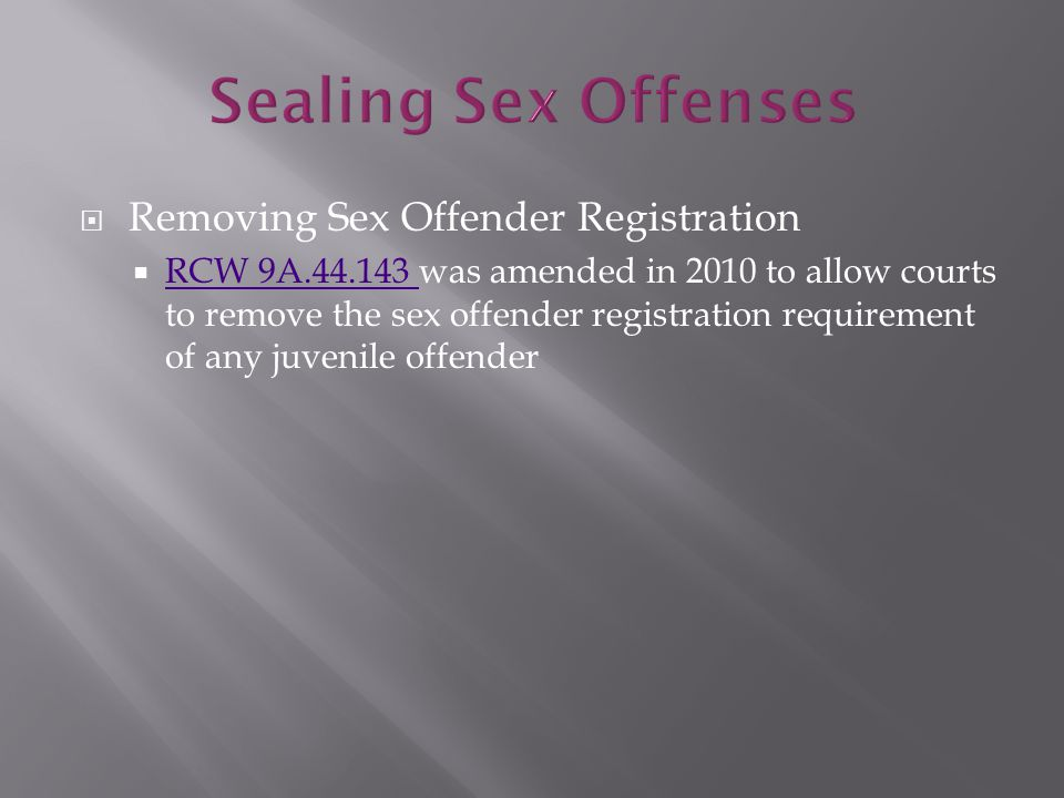  Removing Sex Offender Registration  RCW 9A.44.143 was amended in 2010 to allow courts to remove the sex offender registration requirement of any juvenile offender RCW 9A.44.143