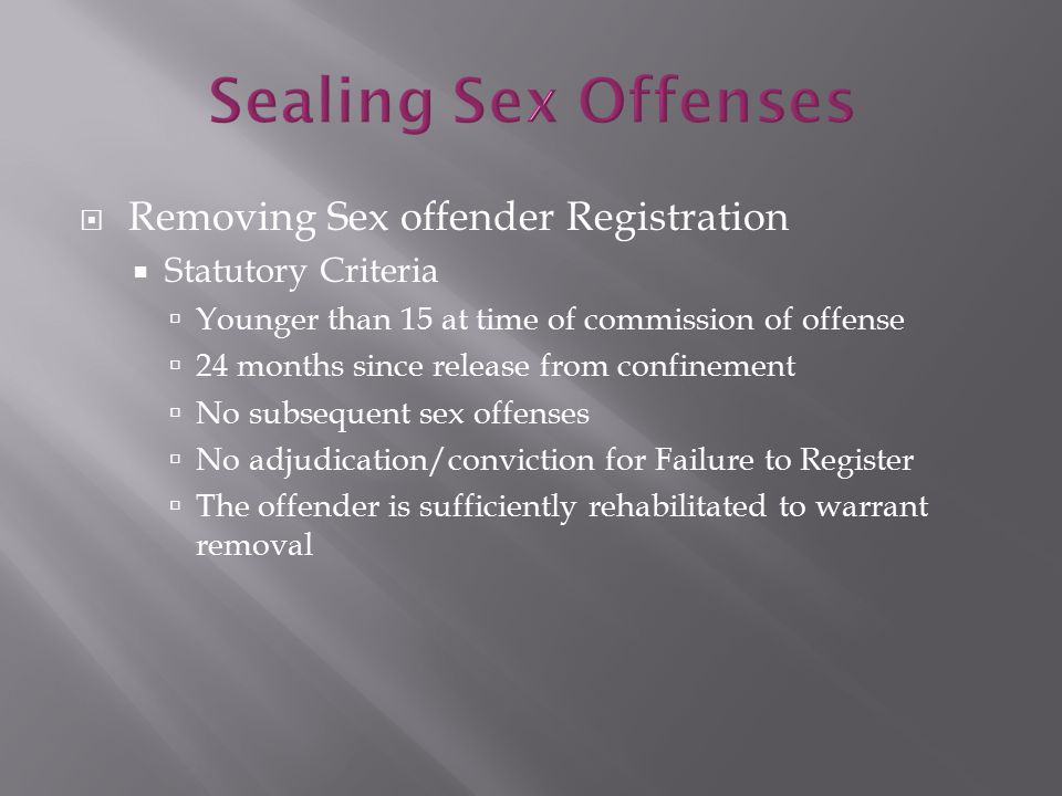  Removing Sex offender Registration  Statutory Criteria  Younger than 15 at time of commission of offense  24 months since release from confinement  No subsequent sex offenses  No adjudication/conviction for Failure to Register  The offender is sufficiently rehabilitated to warrant removal