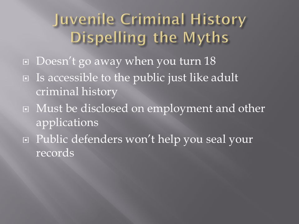  Doesn't go away when you turn 18  Is accessible to the public just like adult criminal history  Must be disclosed on employment and other applications  Public defenders won't help you seal your records