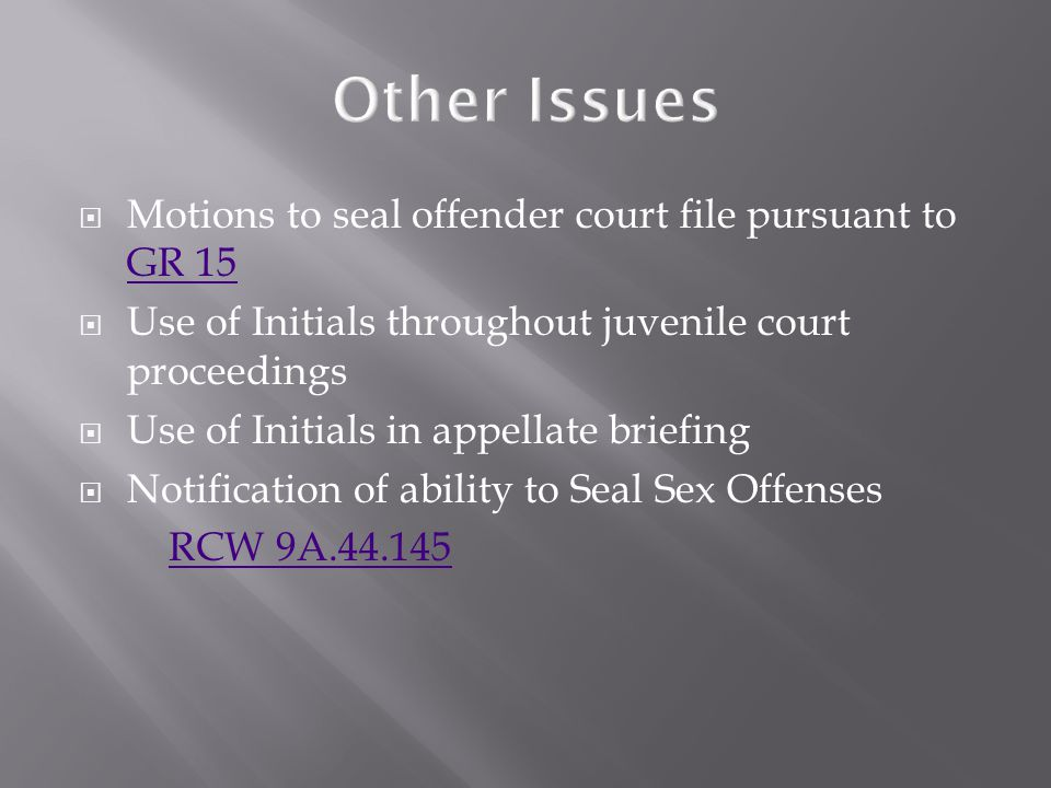  Motions to seal offender court file pursuant to GR 15 GR 15  Use of Initials throughout juvenile court proceedings  Use of Initials in appellate b