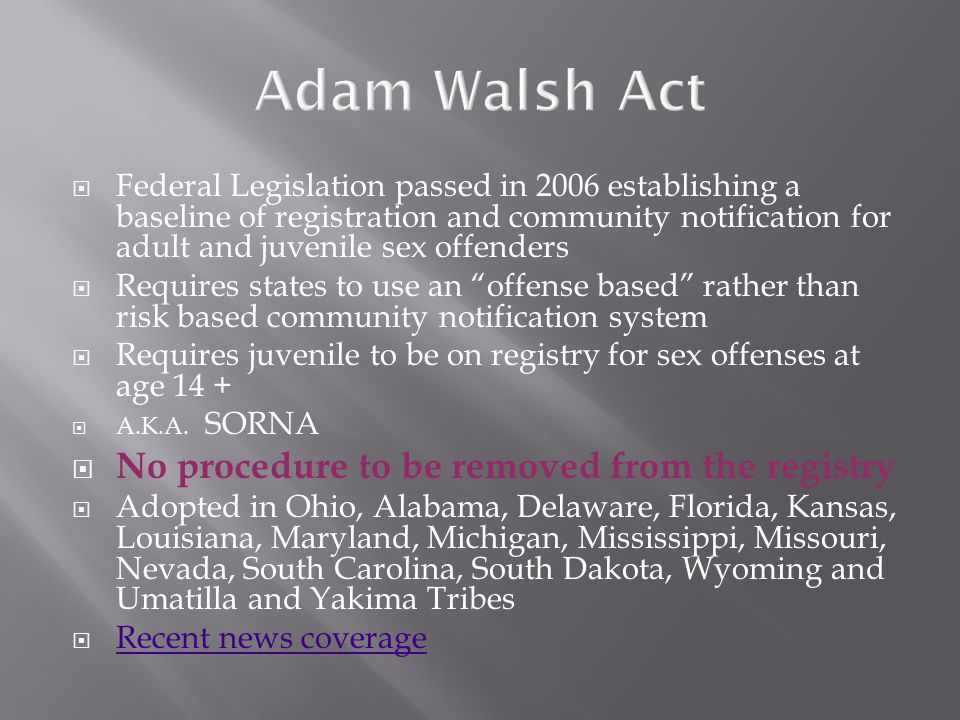  Federal Legislation passed in 2006 establishing a baseline of registration and community notification for adult and juvenile sex offenders  Requires states to use an offense based rather than risk based community notification system  Requires juvenile to be on registry for sex offenses at age 14 +  A.K.A.