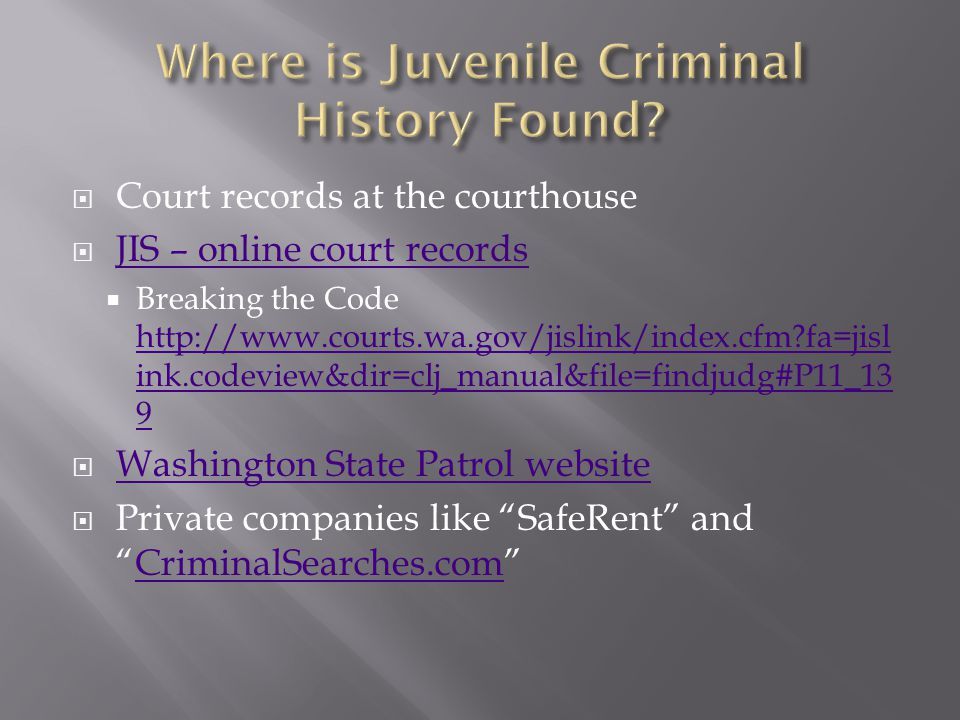  Court records at the courthouse  JIS – online court records JIS – online court records  Breaking the Code http://www.courts.wa.gov/jislink/index.cfm fa=jisl ink.codeview&dir=clj_manual&file=findjudg#P11_13 9 http://www.courts.wa.gov/jislink/index.cfm fa=jisl ink.codeview&dir=clj_manual&file=findjudg#P11_13 9  Washington State Patrol website Washington State Patrol website  Private companies like SafeRent and CriminalSearches.com CriminalSearches.com
