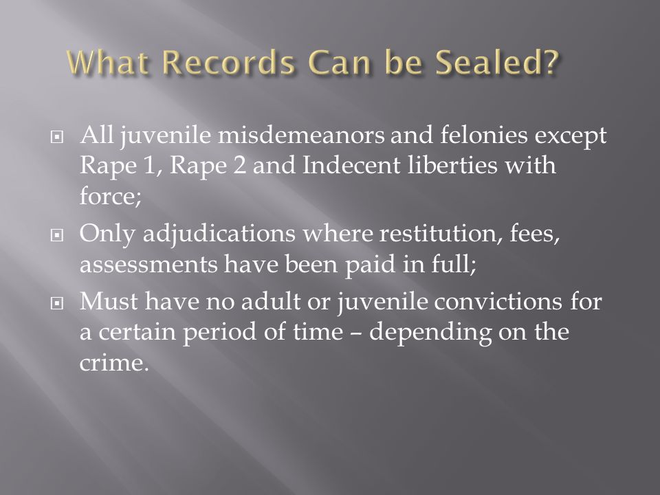  All juvenile misdemeanors and felonies except Rape 1, Rape 2 and Indecent liberties with force;  Only adjudications where restitution, fees, assessments have been paid in full;  Must have no adult or juvenile convictions for a certain period of time – depending on the crime.