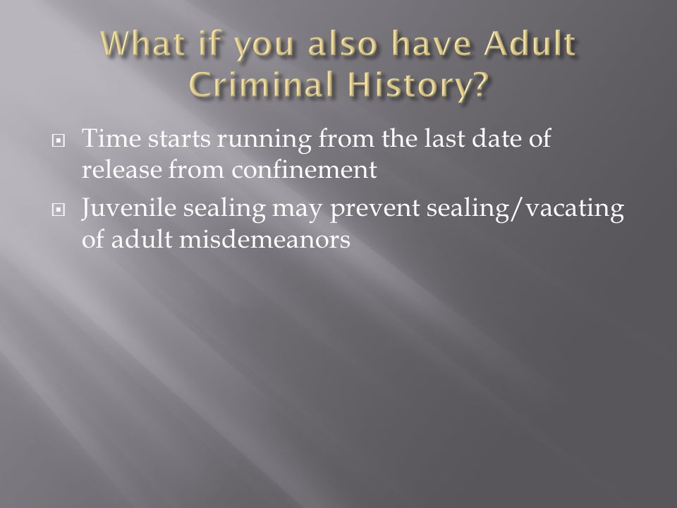  Time starts running from the last date of release from confinement  Juvenile sealing may prevent sealing/vacating of adult misdemeanors