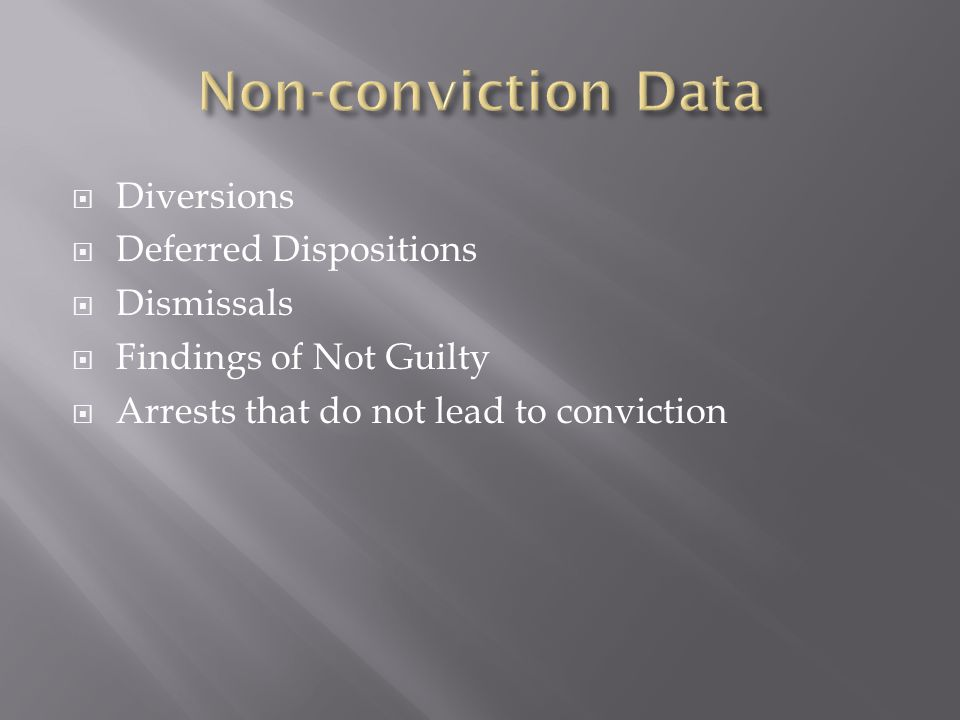  Diversions  Deferred Dispositions  Dismissals  Findings of Not Guilty  Arrests that do not lead to conviction