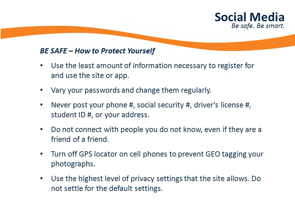 Presentation Title BE SAFE – How to Protect Yourself Use the least amount of information necessary to register for and use the site or app. Vary your