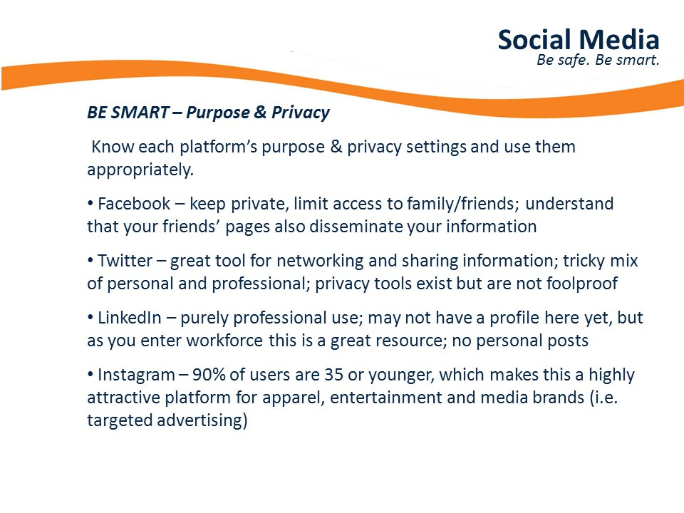 Presentation Title BE SMART – Purpose & Privacy Know each platform's purpose & privacy settings and use them appropriately. Facebook – keep private, l
