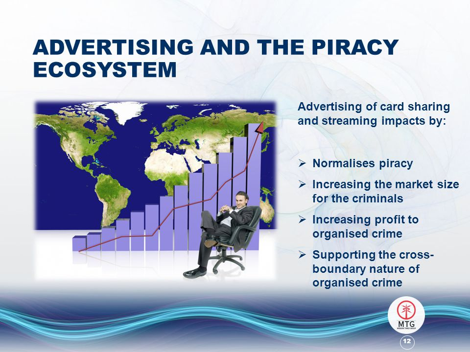 12 ADVERTISING AND THE PIRACY ECOSYSTEM Advertising of card sharing and streaming impacts by:  Normalises piracy  Increasing the market size for the criminals  Increasing profit to organised crime  Supporting the cross- boundary nature of organised crime