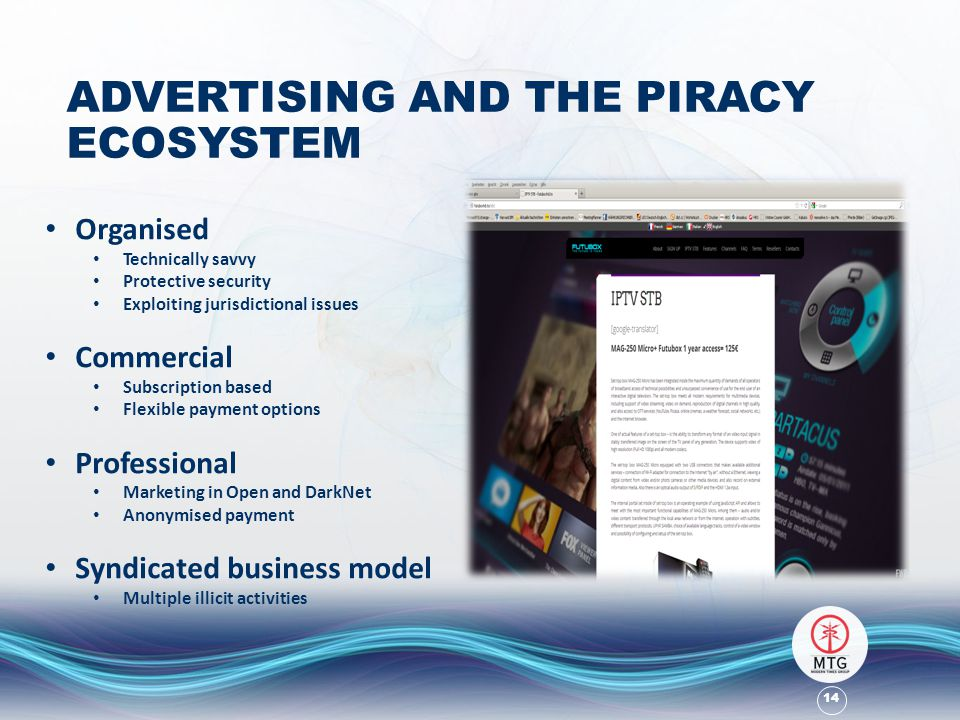 14 ADVERTISING AND THE PIRACY ECOSYSTEM Organised Technically savvy Protective security Exploiting jurisdictional issues Commercial Subscription based Flexible payment options Professional Marketing in Open and DarkNet Anonymised payment Syndicated business model Multiple illicit activities