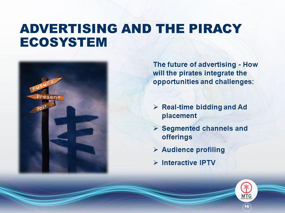 16 ADVERTISING AND THE PIRACY ECOSYSTEM The future of advertising - How will the pirates integrate the opportunities and challenges:  Real-time biddi