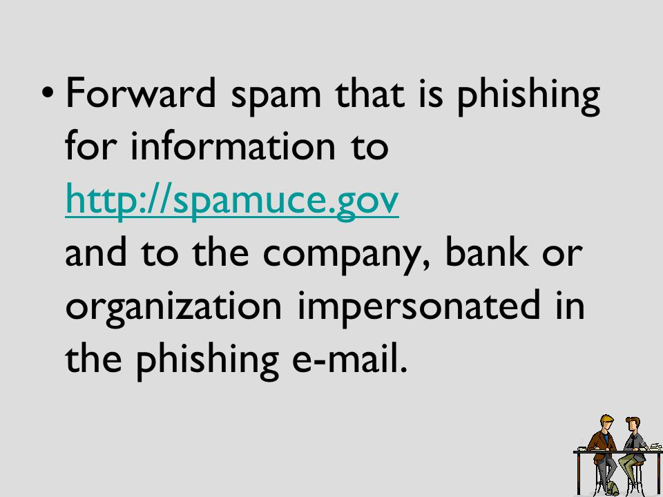 Forward spam that is phishing for information to http://spamuce.gov and to the company, bank or organization impersonated in the phishing e-mail.