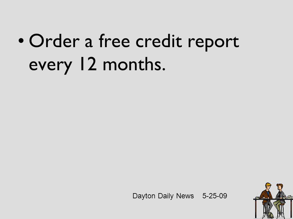 Order a free credit report every 12 months. Dayton Daily News 5-25-09