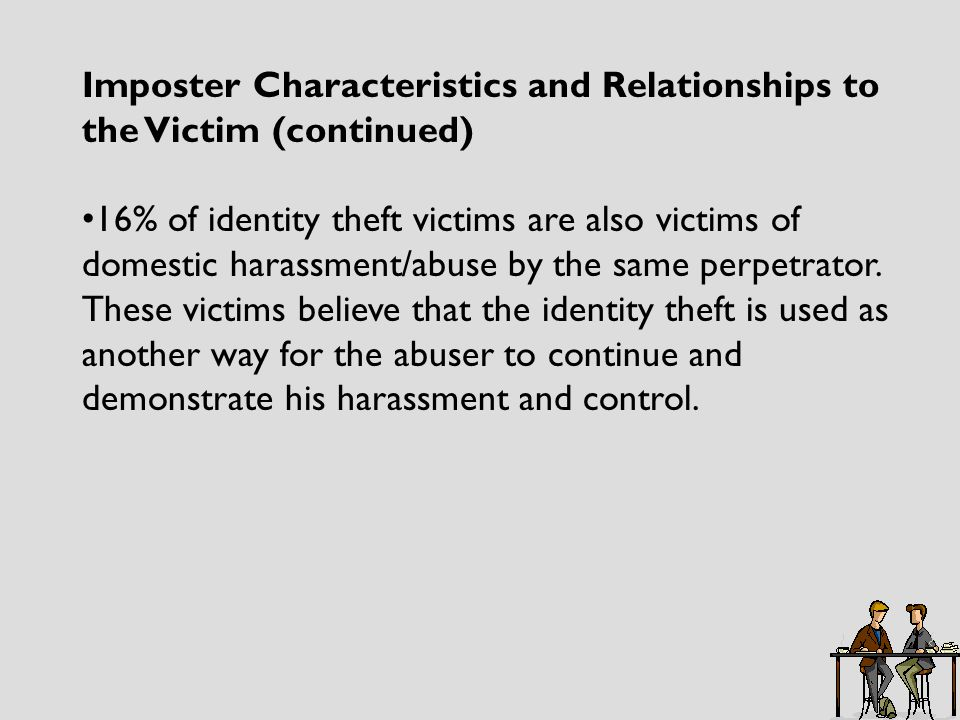 Imposter Characteristics and Relationships to the Victim (continued) 16% of identity theft victims are also victims of domestic harassment/abuse by the same perpetrator.