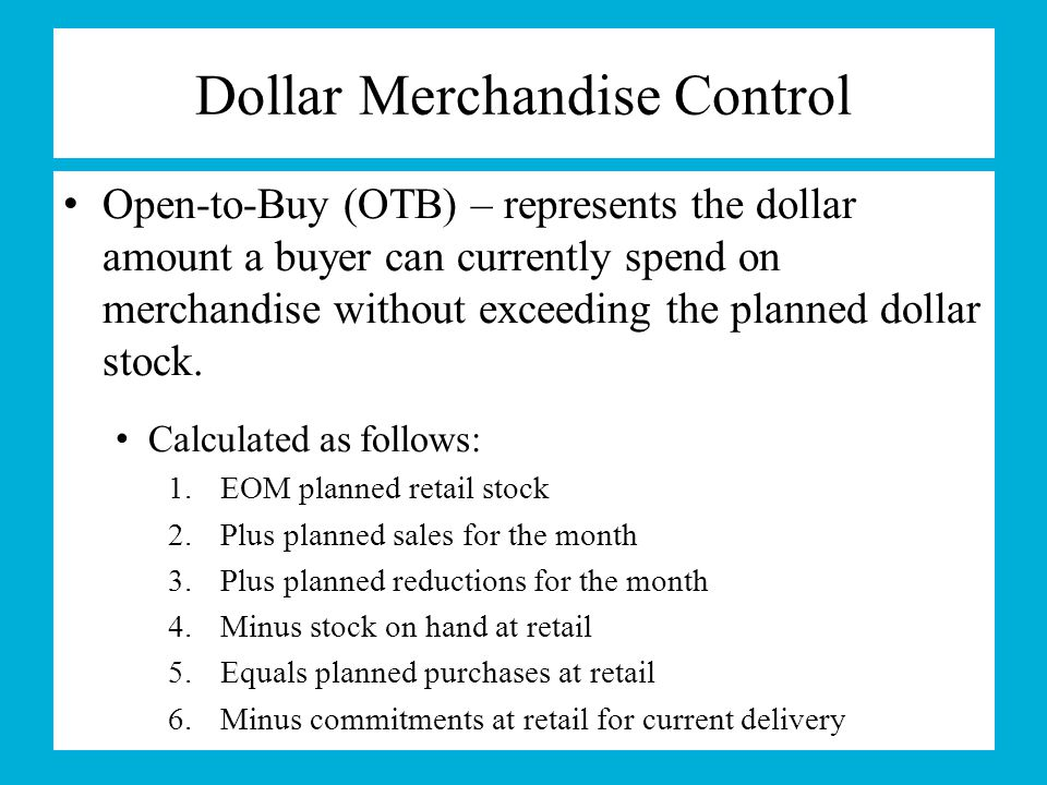 Dollar Merchandise Control Open-to-Buy (OTB) – represents the dollar amount a buyer can currently spend on merchandise without exceeding the planned d