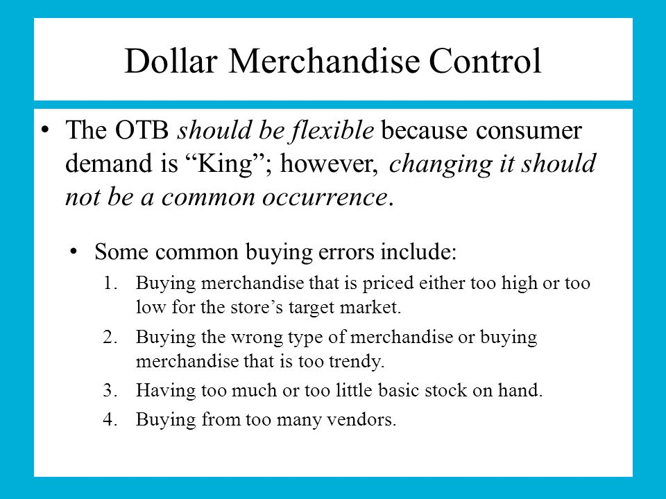 "Dollar Merchandise Control The OTB should be flexible because consumer demand is ""King""; however, changing it should not be a common occurrence. Some"