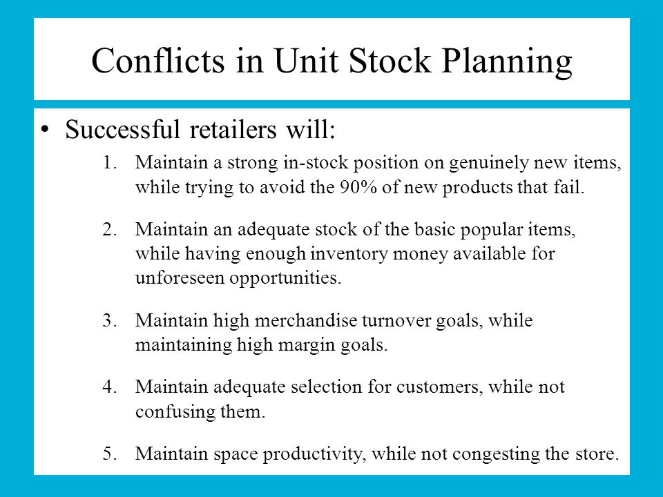 Conflicts in Unit Stock Planning Successful retailers will: 1.Maintain a strong in-stock position on genuinely new items, while trying to avoid the 90