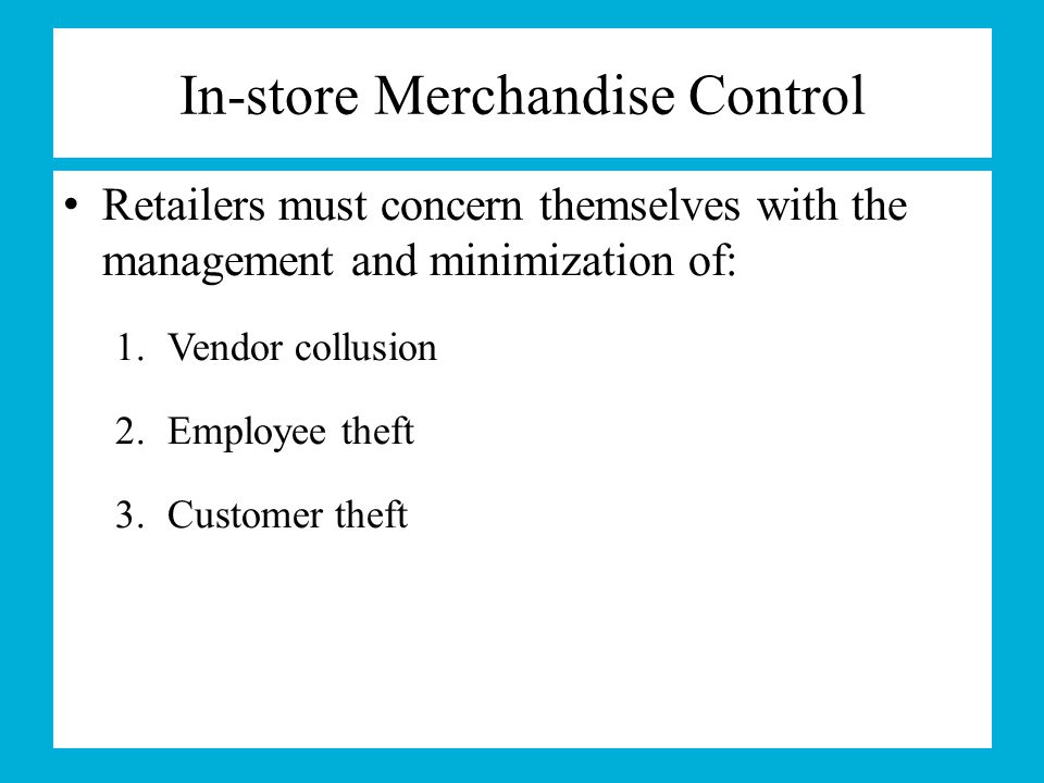 In-store Merchandise Control Retailers must concern themselves with the management and minimization of: 1.Vendor collusion 2.Employee theft 3.Customer