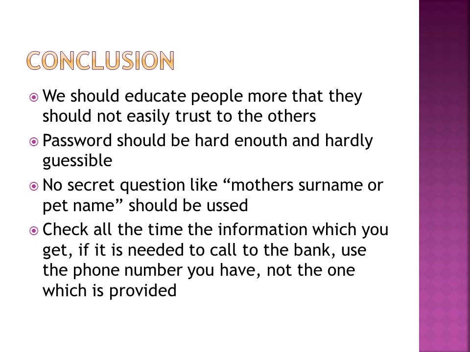  We should educate people more that they should not easily trust to the others  Password should be hard enouth and hardly guessible  No secret question like mothers surname or pet name should be ussed  Check all the time the information which you get, if it is needed to call to the bank, use the phone number you have, not the one which is provided