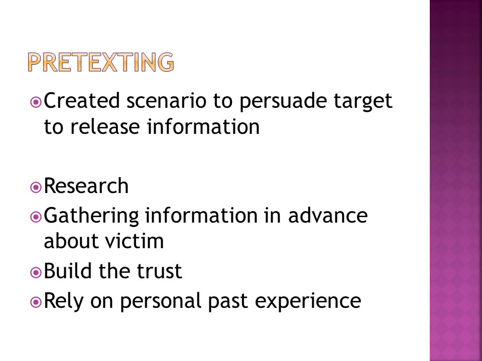  Created scenario to persuade target to release information  Research  Gathering information in advance about victim  Build the trust  Rely on pe
