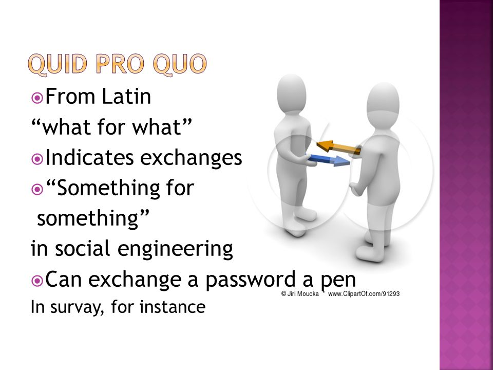 """ From Latin """"what for what""""  Indicates exchanges  """"Something for something"""" in social engineering  Can exchange a password a pen In survay, for in"""
