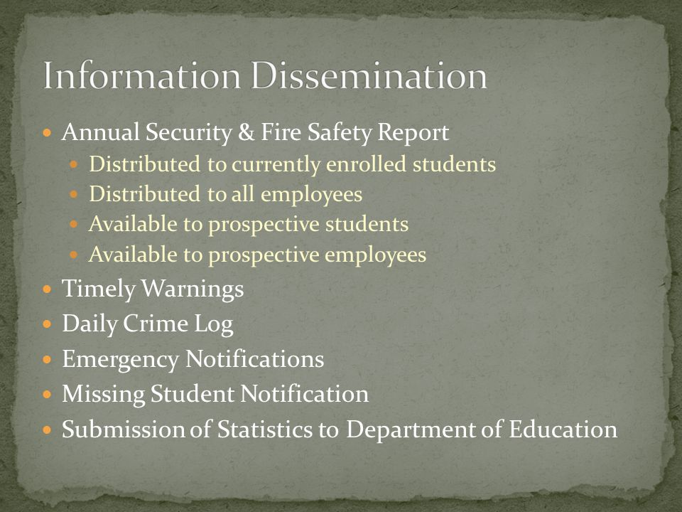 Annual Security & Fire Safety Report Distributed to currently enrolled students Distributed to all employees Available to prospective students Available to prospective employees Timely Warnings Daily Crime Log Emergency Notifications Missing Student Notification Submission of Statistics to Department of Education