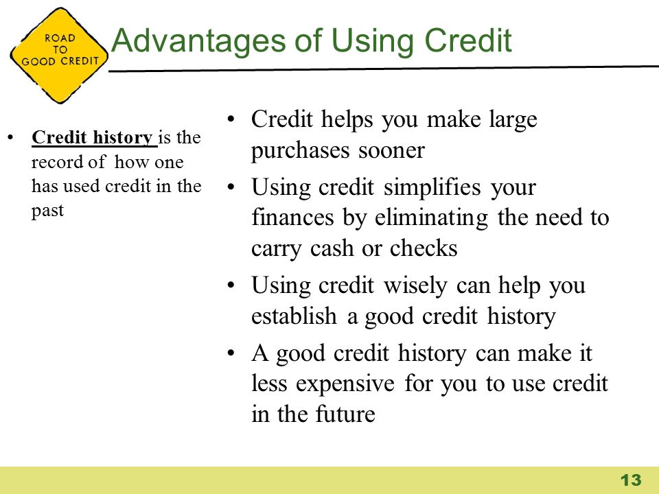 Advantages of Using Credit Credit history is the record of how one has used credit in the past Credit helps you make large purchases sooner Using cred