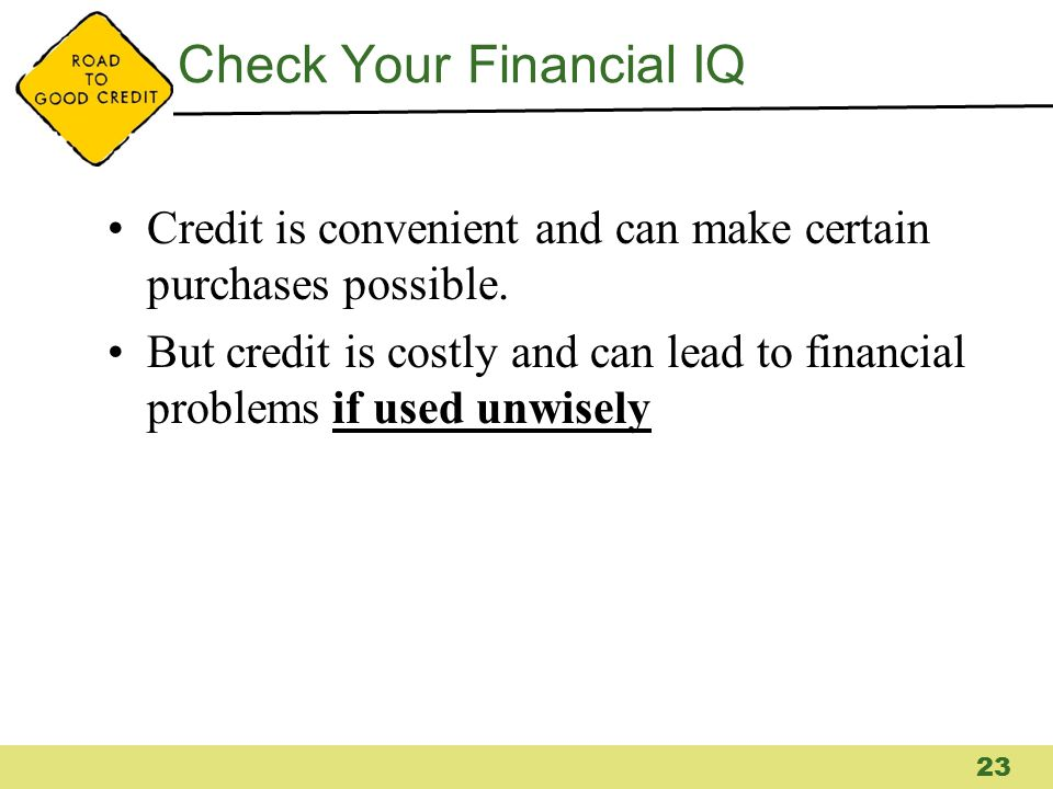 Check Your Financial IQ Credit is convenient and can make certain purchases possible. But credit is costly and can lead to financial problems if used