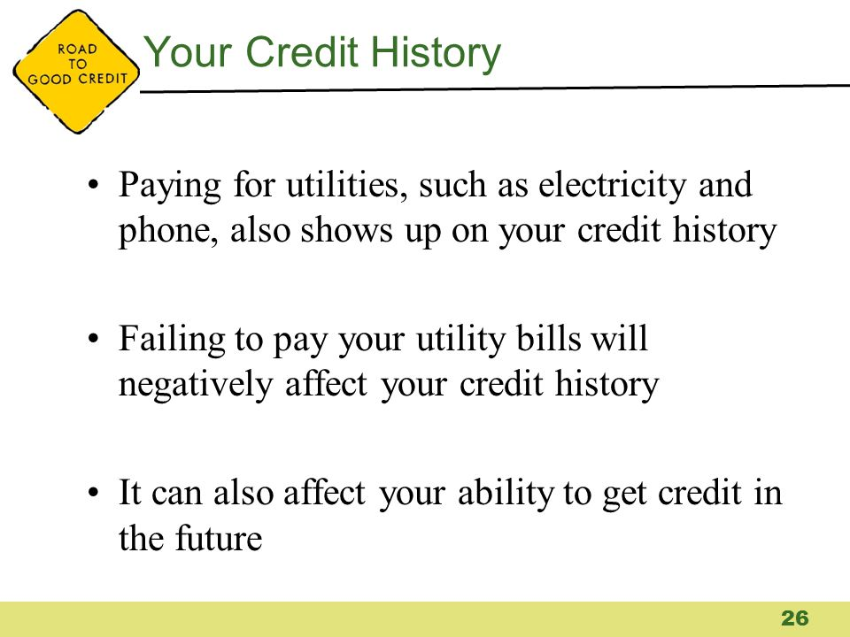Your Credit History Paying for utilities, such as electricity and phone, also shows up on your credit history Failing to pay your utility bills will n